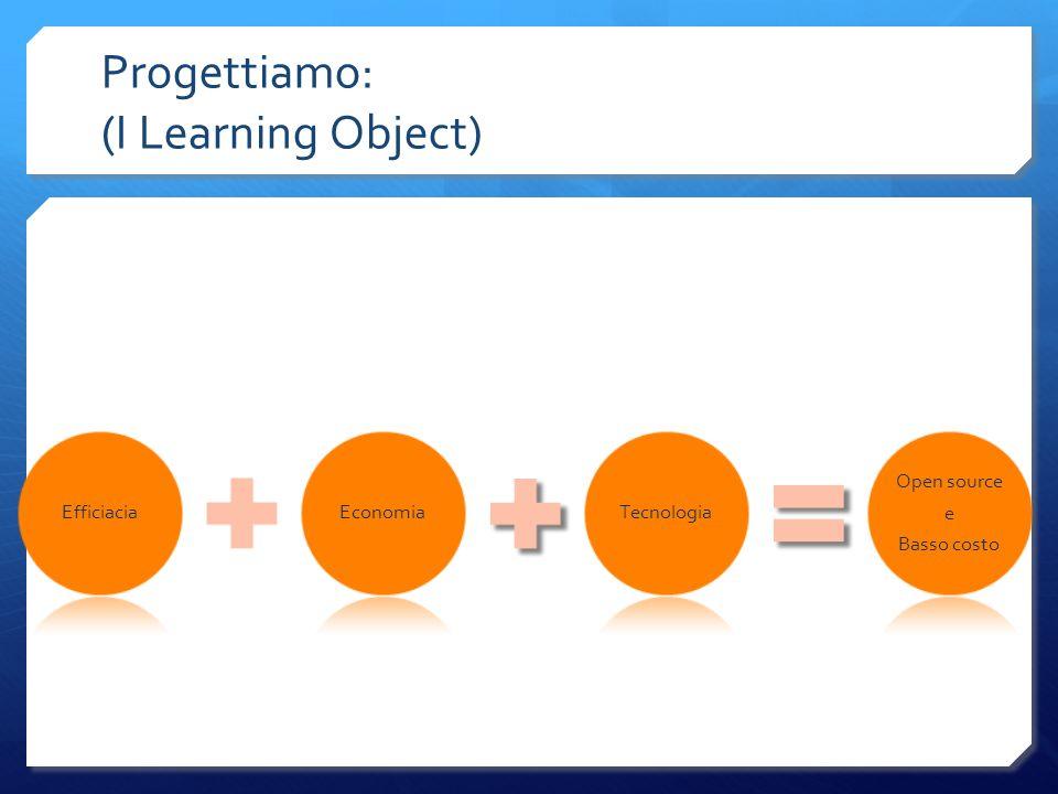 Progettiamo: (I Learning Object) EfficiaciaEconomiaTecnologia Open source e Basso costo