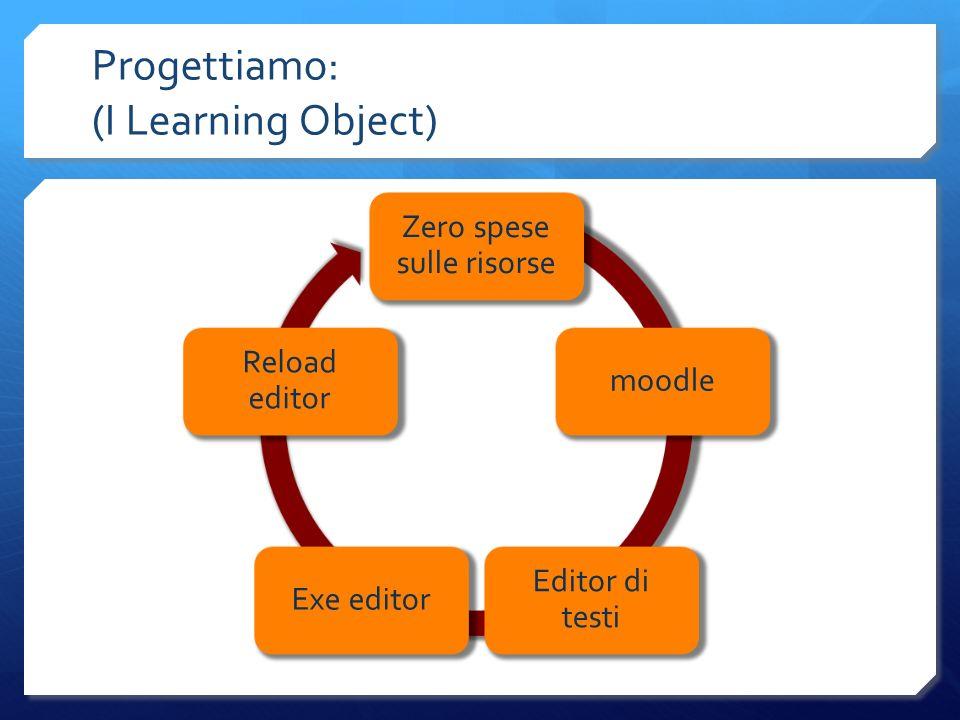 Progettiamo: (I Learning Object) Zero spese sulle risorse moodle Editor di testi Exe editor Reload editor