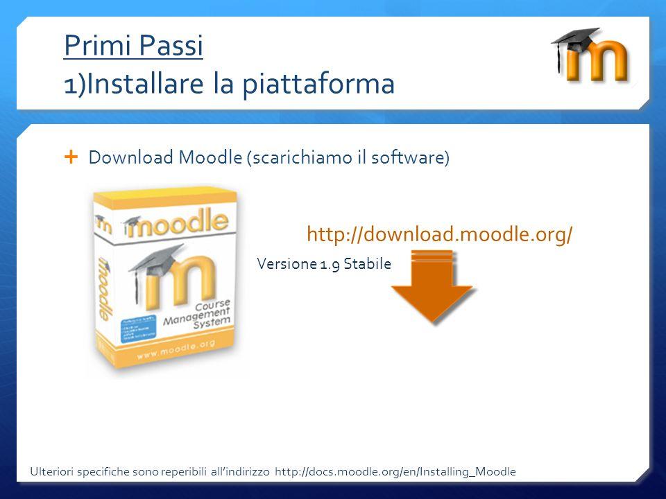 Primi Passi 1)Installare la piattaforma Ulteriori specifiche sono reperibili allindirizzo http://docs.moodle.org/en/Installing_Moodle Download Moodle