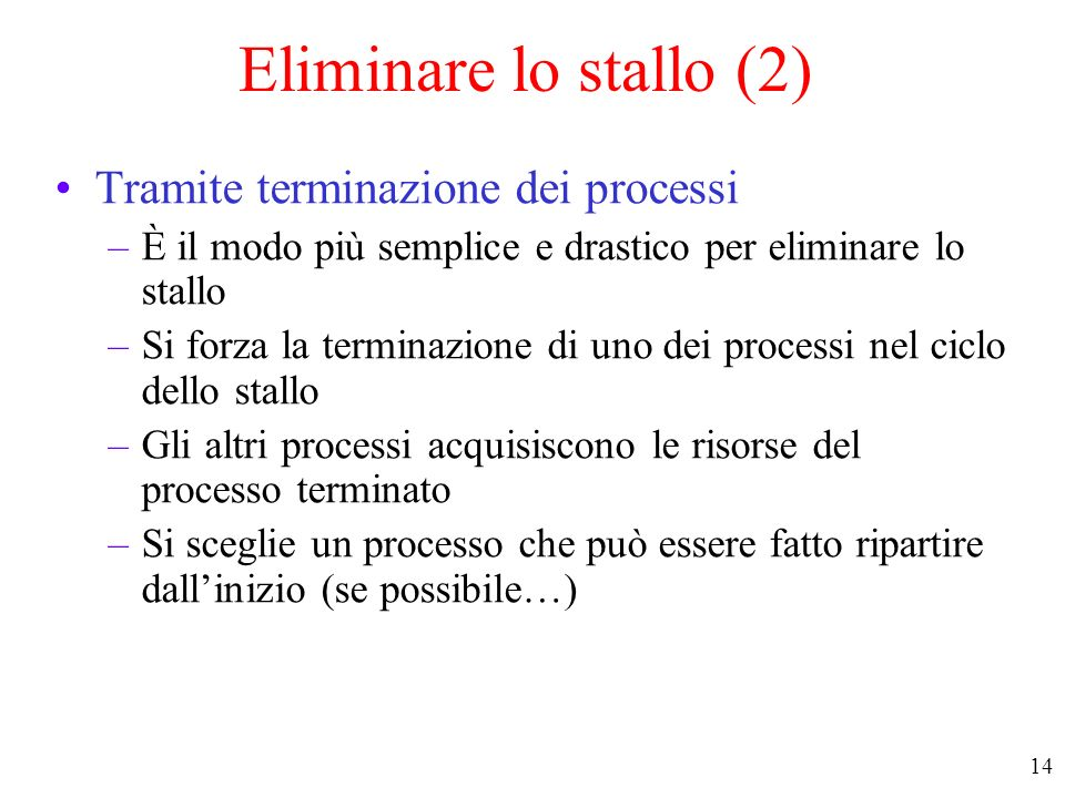 13 Eliminare lo stallo (1) Tramite prerilascio –forzare il prerilascio di una risorsa da parte di uno dei processi in stallo –dipende dalla natura del