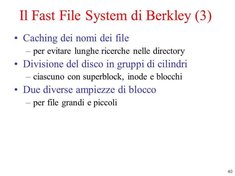 40 Il Fast File System di Berkley (3) Caching dei nomi dei file –per evitare lunghe ricerche nelle directory Divisione del disco in gruppi di cilindri –ciascuno con superblock, inode e blocchi Due diverse ampiezze di blocco –per file grandi e piccoli