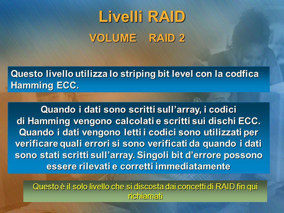 VOLUME RAID 3 Questo livello utilizza lo striping a livello di byte con parità dedicata I dati sono stripati attraverso larray a livello di byte con un disco dedicato che contiene le informazioni di ridondanza Sono richiesti 3 dischi: 2 per lo striping ed uno come drive di parità dedicato Livelli RAID
