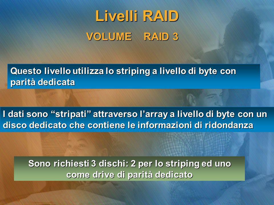 VOLUME RAID 3 Questo livello utilizza lo striping a livello di byte con parità dedicata I dati sono stripati attraverso larray a livello di byte con u