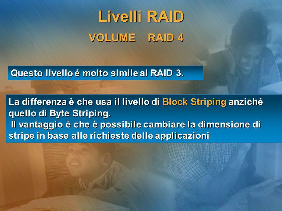 VOLUME RAID 4 Questo livello é molto simile al RAID 3. La differenza è che usa il livello di Block Striping anziché quello di Byte Striping. Il vantag