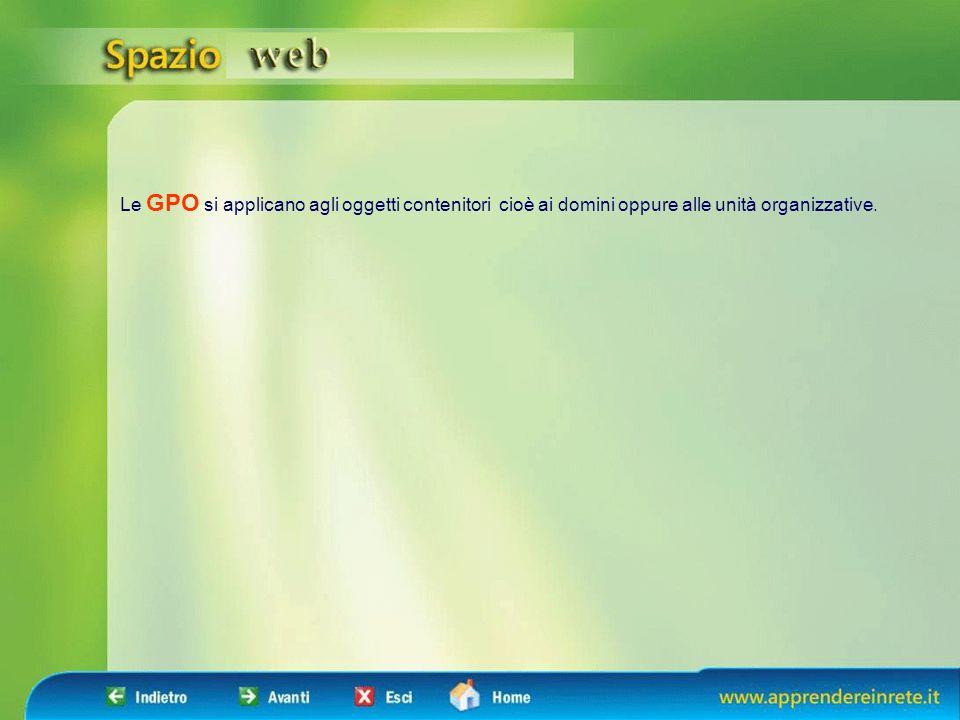Le GPO si applicano agli oggetti contenitori cioè ai domini oppure alle unità organizzative.