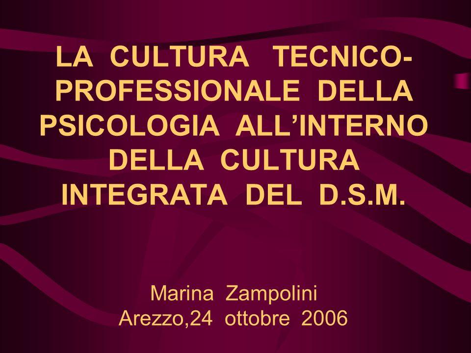 LA CULTURA TECNICO- PROFESSIONALE DELLA PSICOLOGIA ALLINTERNO DELLA CULTURA INTEGRATA DEL D.S.M. Marina Zampolini Arezzo,24 ottobre 2006