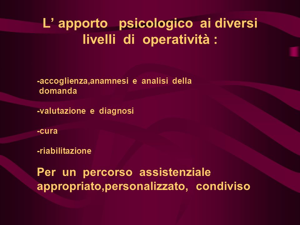 L apporto psicologico ai diversi livelli di operatività : -accoglienza,anamnesi e analisi della domanda -valutazione e diagnosi -cura -riabilitazione