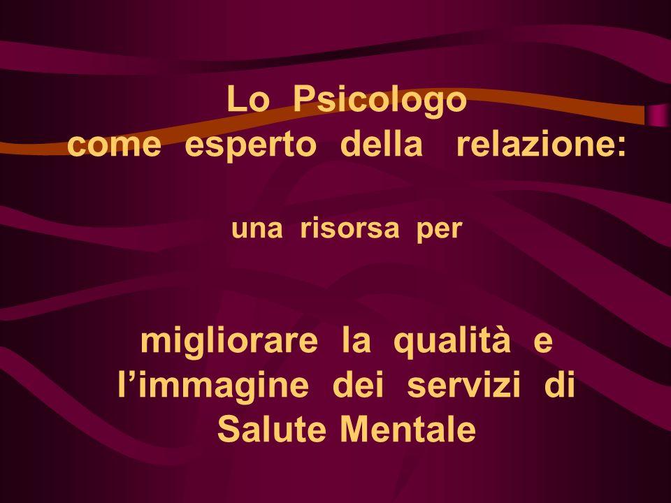 Lo Psicologo come esperto della relazione: una risorsa per migliorare la qualità e limmagine dei servizi di Salute Mentale