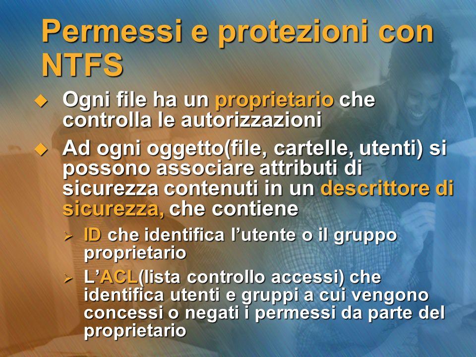 Permessi e protezioni con NTFS Ogni file ha un proprietario che controlla le autorizzazioni Ogni file ha un proprietario che controlla le autorizzazio