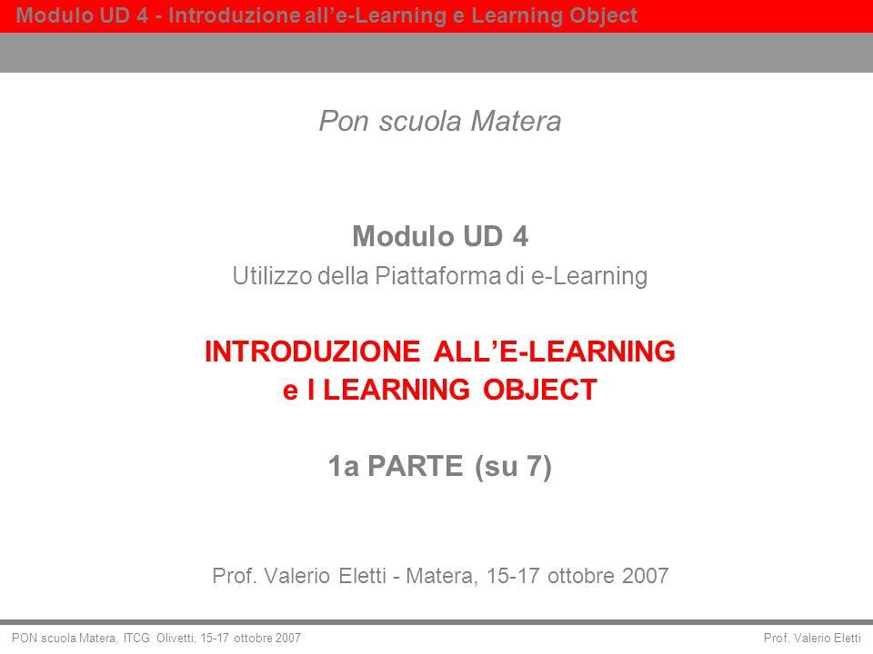 Prof. Valerio Eletti Modulo UD 4 - Introduzione alle-Learning e Learning Object PON scuola Matera, ITCG Olivetti, 15-17 ottobre 2007 Pon scuola Matera