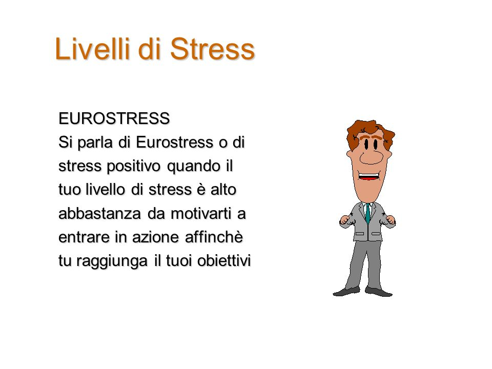 Livelli di Stress EUROSTRESS Si parla di Eurostress o di stress positivo quando il tuo livello di stress è alto abbastanza da motivarti a entrare in azione affinchè tu raggiunga il tuoi obiettivi