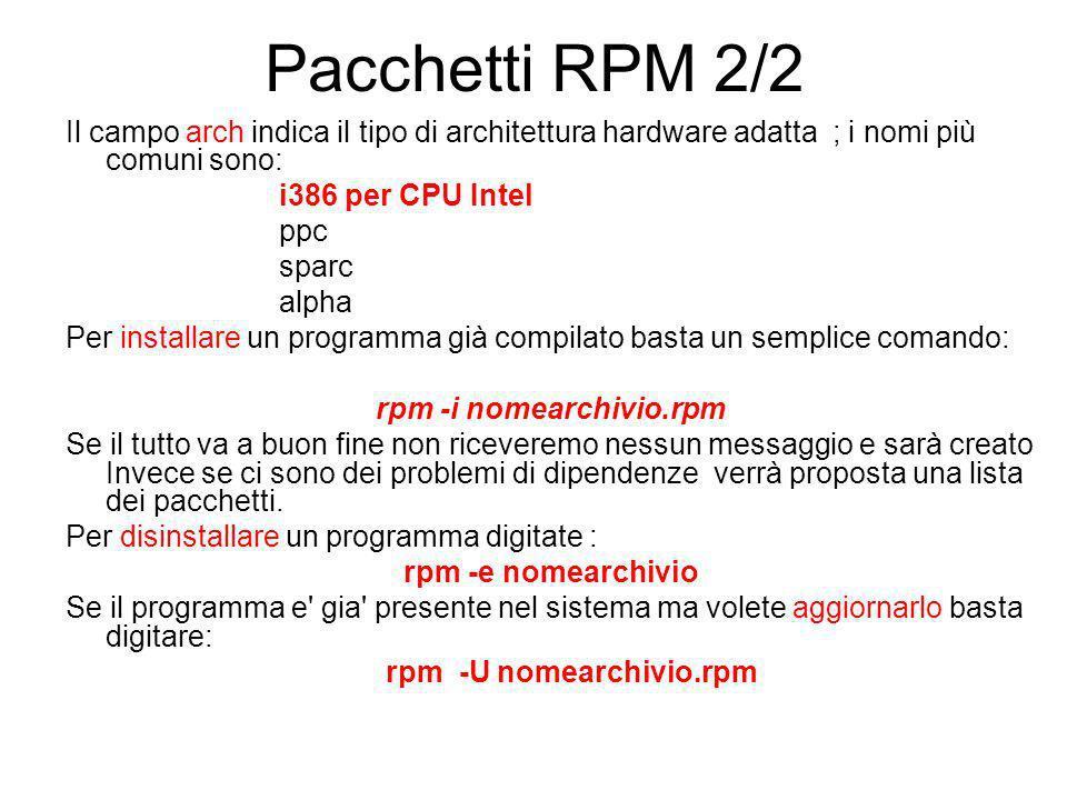 Pacchetti RPM 2/2 Il campo arch indica il tipo di architettura hardware adatta ; i nomi più comuni sono: i386 per CPU Intel ppc sparc alpha Per installare un programma già compilato basta un semplice comando: rpm -i nomearchivio.rpm Se il tutto va a buon fine non riceveremo nessun messaggio e sarà creato Invece se ci sono dei problemi di dipendenze verrà proposta una lista dei pacchetti.