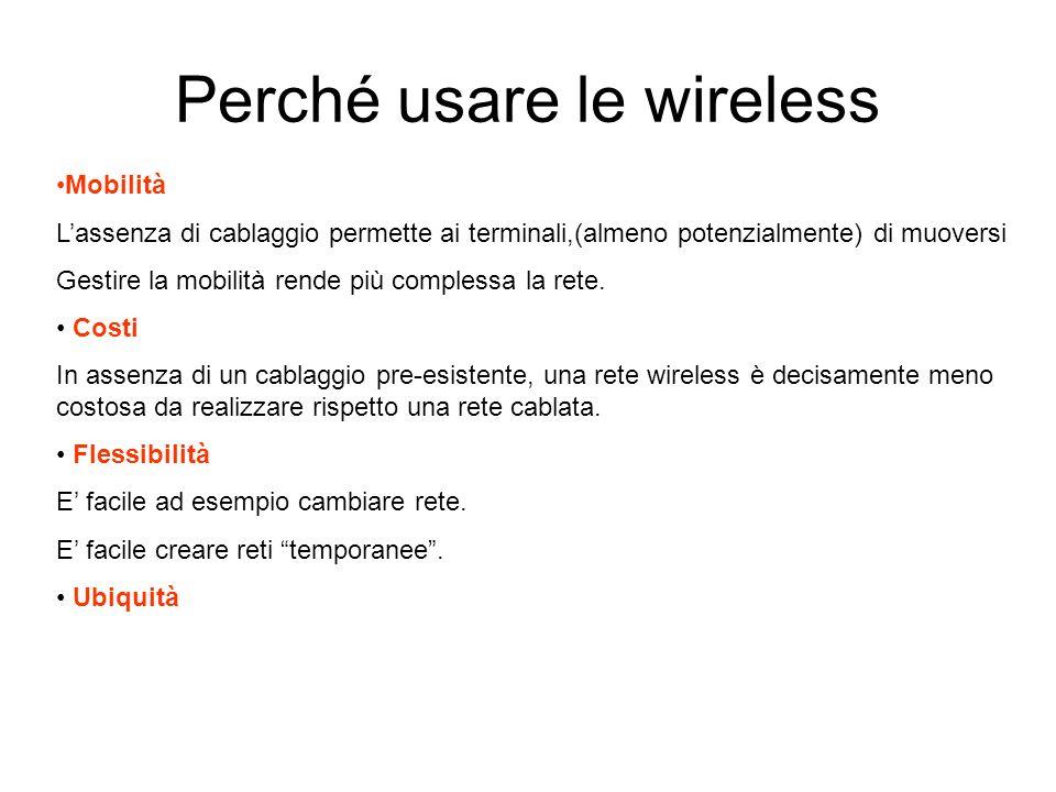 Perché usare le wireless Mobilità Lassenza di cablaggio permette ai terminali,(almeno potenzialmente) di muoversi Gestire la mobilità rende più complessa la rete.