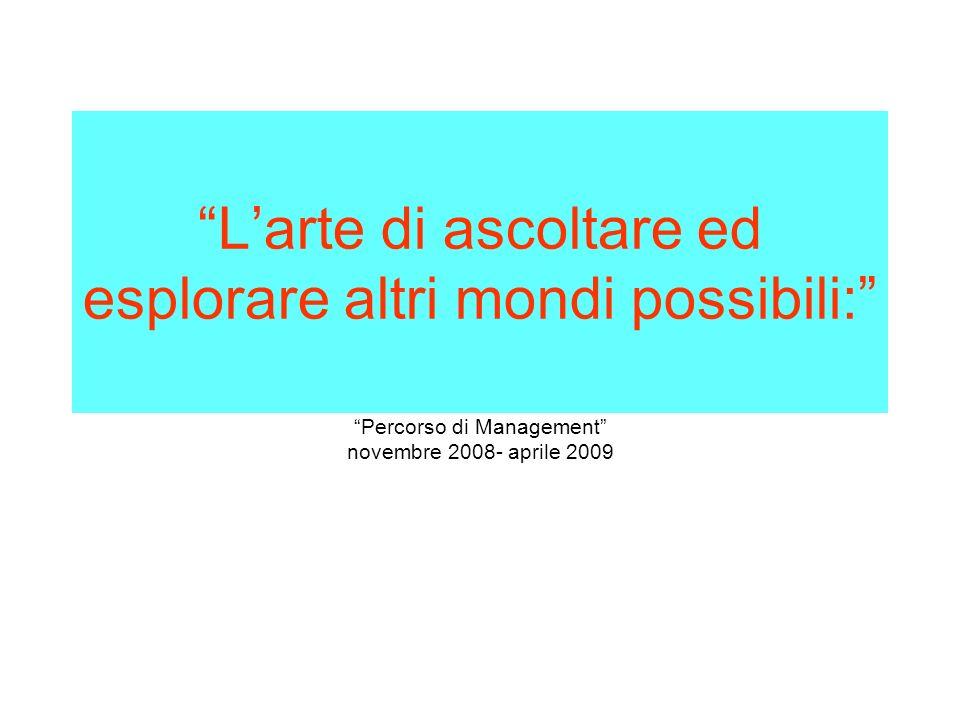 Larte di ascoltare ed esplorare altri mondi possibili: Percorso di Management novembre 2008- aprile 2009