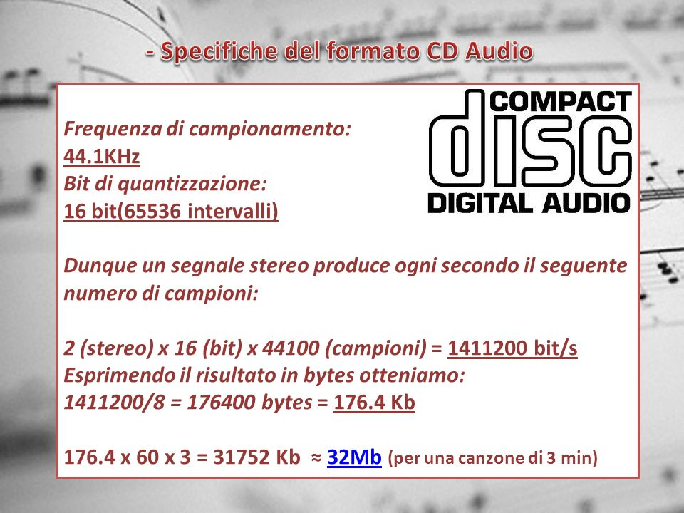 Frequenza di campionamento: 44.1KHz Bit di quantizzazione: 16 bit(65536 intervalli) Dunque un segnale stereo produce ogni secondo il seguente numero d