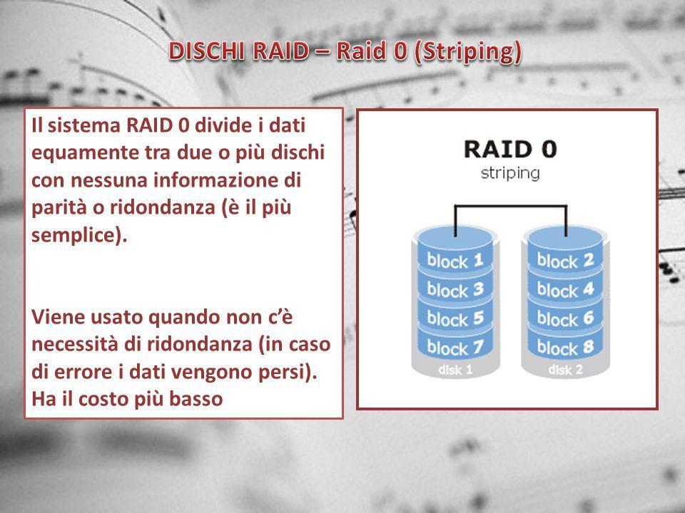 Il sistema RAID 0 divide i dati equamente tra due o più dischi con nessuna informazione di parità o ridondanza (è il più semplice). Viene usato quando