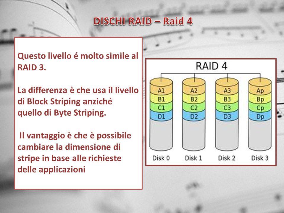 Questo livello é molto simile al RAID 3. La differenza è che usa il livello di Block Striping anziché quello di Byte Striping. Il vantaggio è che è po