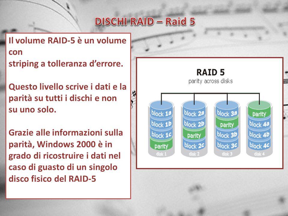 Il volume RAID-5 è un volume con striping a tolleranza derrore. Questo livello scrive i dati e la parità su tutti i dischi e non su uno solo. Grazie a