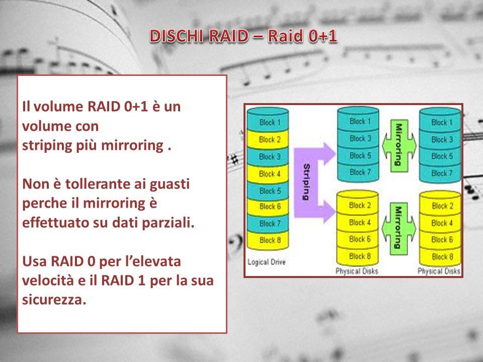Il volume RAID 0+1 è un volume con striping più mirroring. Non è tollerante ai guasti perche il mirroring è effettuato su dati parziali. Usa RAID 0 pe