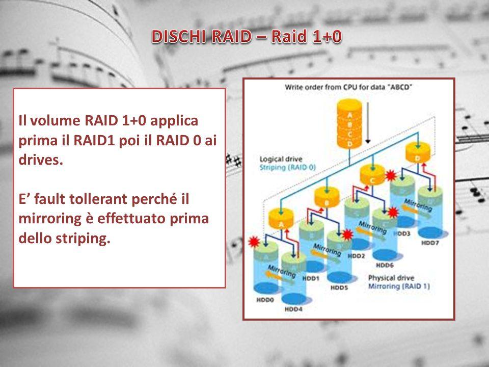 Il volume RAID 1+0 applica prima il RAID1 poi il RAID 0 ai drives. E fault tollerant perché il mirroring è effettuato prima dello striping.