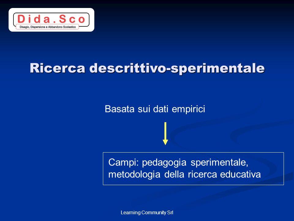 Learning Community Srl Ricerca descrittivo-sperimentale Basata sui dati empirici Campi: pedagogia sperimentale, metodologia della ricerca educativa
