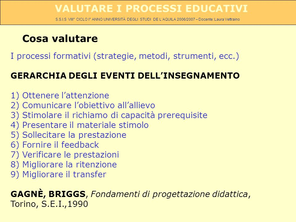 S.S.I.S VIII° CICLO I° ANNO UNIVERSITÀ DEGLI STUDI DE LAQUILA 2006/2007 – Docente: Laura Vettraino VALUTARE I PROCESSI EDUCATIVI Cosa valutare I processi formativi (strategie, metodi, strumenti, ecc.) GERARCHIA DEGLI EVENTI DELLINSEGNAMENTO 1) Ottenere lattenzione 2) Comunicare lobiettivo allallievo 3) Stimolare il richiamo di capacità prerequisite 4) Presentare il materiale stimolo 5) Sollecitare la prestazione 6) Fornire il feedback 7) Verificare le prestazioni 8) Migliorare la ritenzione 9) Migliorare il transfer GAGNÈ, BRIGGS, Fondamenti di progettazione didattica, Torino, S.E.I.,1990