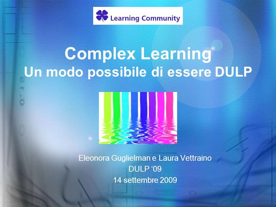 Complex Learning Un modo possibile di essere DULP Eleonora Guglielman e Laura Vettraino DULP 09 14 settembre 2009