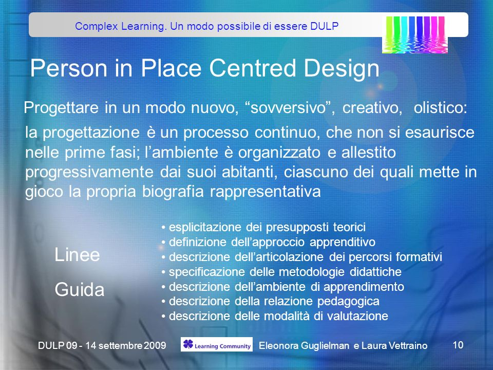 Complex Learning. Un modo possibile di essere DULP Eleonora Guglielman e Laura Vettraino 10 DULP 09 - 14 settembre 2009 Person in Place Centred Design