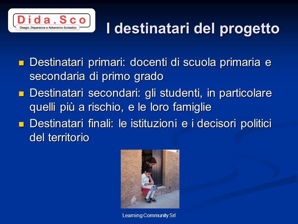 Learning Community Srl I destinatari del progetto I destinatari del progetto Destinatari primari: docenti di scuola primaria e secondaria di primo gra