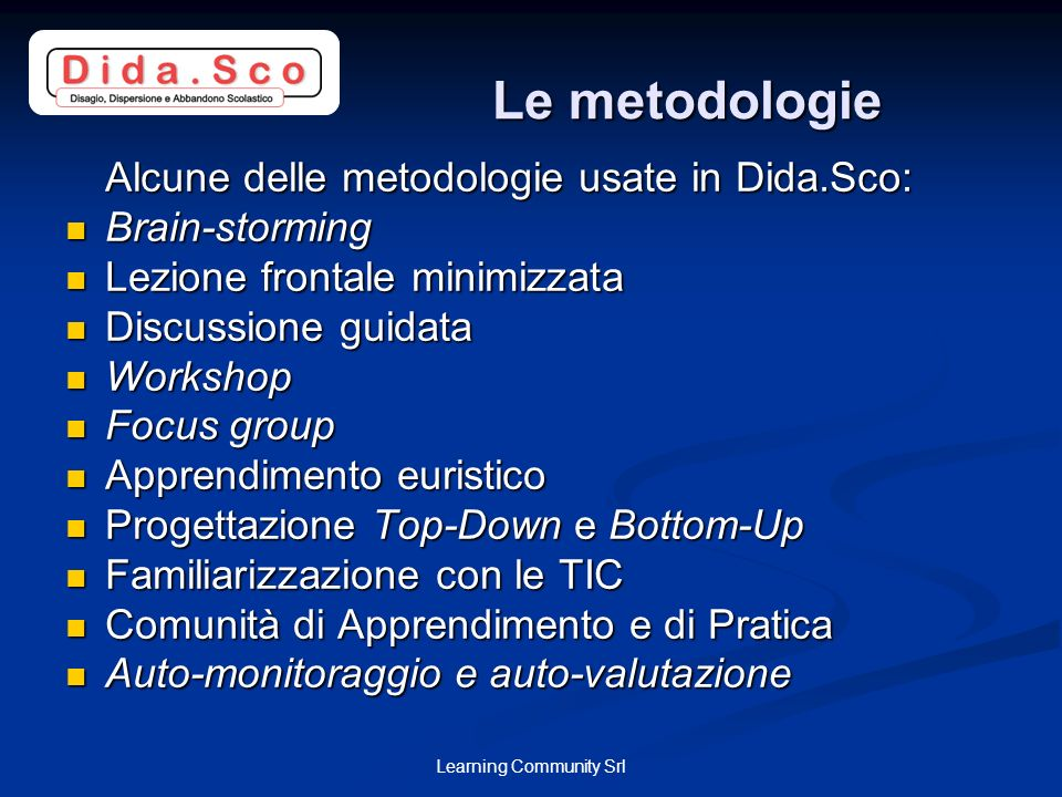 Learning Community Srl Le metodologie Le metodologie Alcune delle metodologie usate in Dida.Sco: Brain-storming Brain-storming Lezione frontale minimizzata Lezione frontale minimizzata Discussione guidata Discussione guidata Workshop Workshop Focus group Focus group Apprendimento euristico Apprendimento euristico Progettazione Top-Down e Bottom-Up Progettazione Top-Down e Bottom-Up Familiarizzazione con le TIC Familiarizzazione con le TIC Comunità di Apprendimento e di Pratica Comunità di Apprendimento e di Pratica Auto-monitoraggio e auto-valutazione Auto-monitoraggio e auto-valutazione
