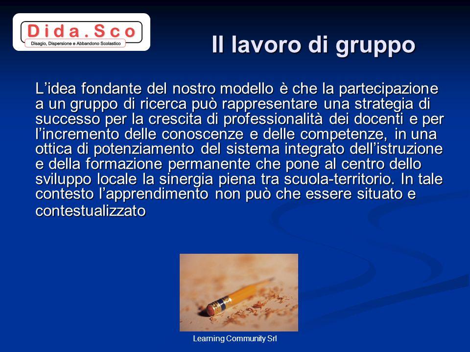 Learning Community Srl Il lavoro di gruppo Il lavoro di gruppo Lidea fondante del nostro modello è che la partecipazione a un gruppo di ricerca può ra