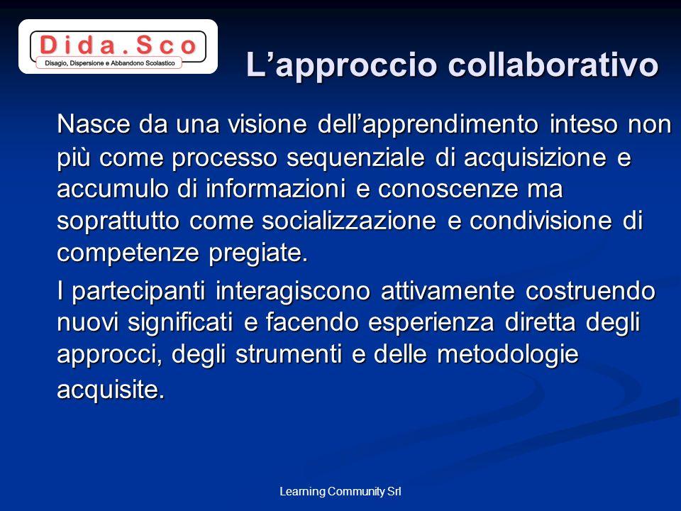 Learning Community Srl Lapproccio collaborativo Lapproccio collaborativo Nasce da una visione dellapprendimento inteso non più come processo sequenzia