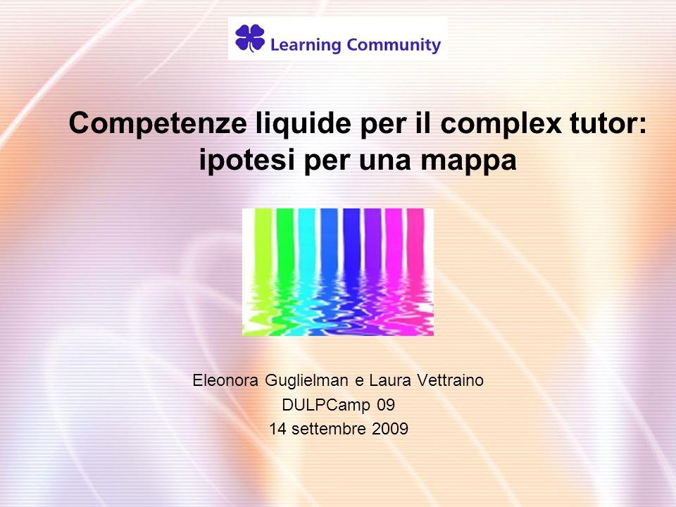 Competenze liquide per il complex tutor: ipotesi per una mappa Eleonora Guglielman e Laura Vettraino DULPCamp 09 14 settembre 2009