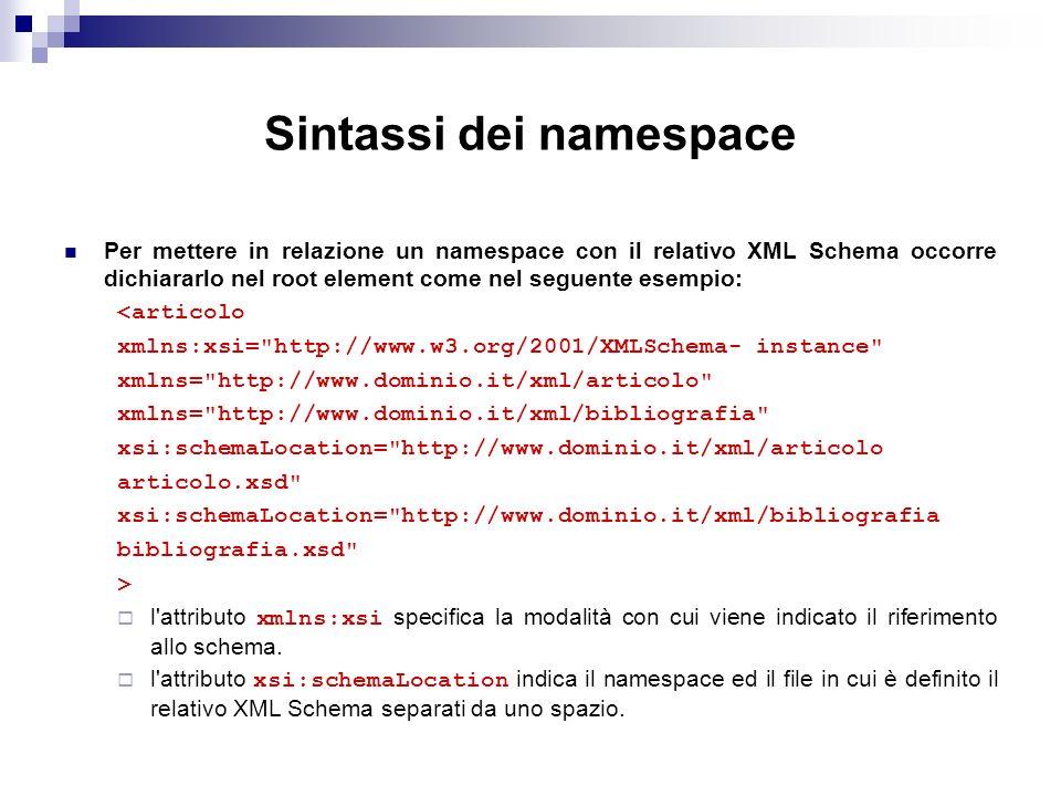 Sintassi dei namespace Per mettere in relazione un namespace con il relativo XML Schema occorre dichiararlo nel root element come nel seguente esempio: <articolo xmlns:xsi= http://www.w3.org/2001/XMLSchema- instance xmlns= http://www.dominio.it/xml/articolo xmlns= http://www.dominio.it/xml/bibliografia xsi:schemaLocation= http://www.dominio.it/xml/articolo articolo.xsd xsi:schemaLocation= http://www.dominio.it/xml/bibliografia bibliografia.xsd > l attributo xmlns:xsi specifica la modalità con cui viene indicato il riferimento allo schema.