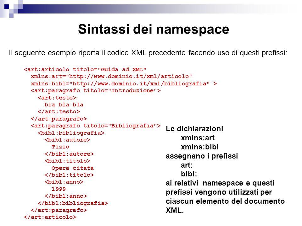 Sintassi dei namespace Il seguente esempio riporta il codice XML precedente facendo uso di questi prefissi: <art:articolo titolo= Guida ad XML xmlns:art= http://www.dominio.it/xml/articolo xmlns:bibl= http://www.dominio.it/xml/bibliografia > bla bla bla Tizio Opera citata 1999 Le dichiarazioni xmlns:art xmlns:bibl assegnano i prefissi art: bibl: ai relativi namespace e questi prefissi vengono utilizzati per ciascun elemento del documento XML.