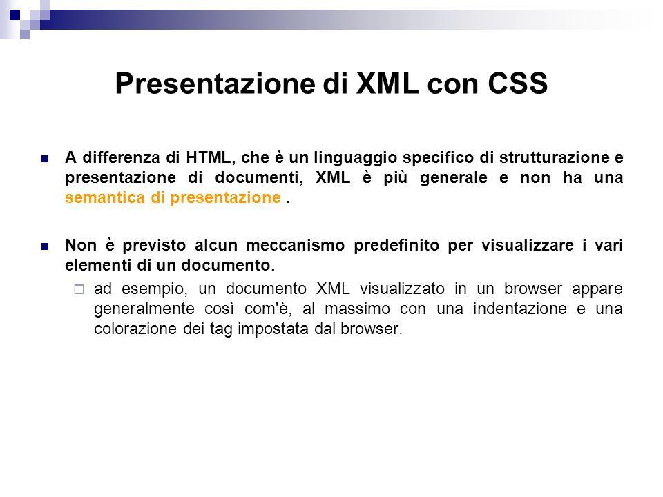 Presentazione di XML con CSS A differenza di HTML, che è un linguaggio specifico di strutturazione e presentazione di documenti, XML è più generale e non ha una semantica di presentazione.