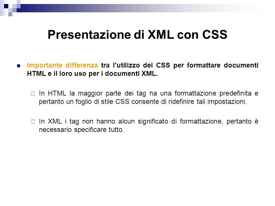 Presentazione di XML con CSS Importante differenza tra l utilizzo dei CSS per formattare documenti HTML e il loro uso per i documenti XML.