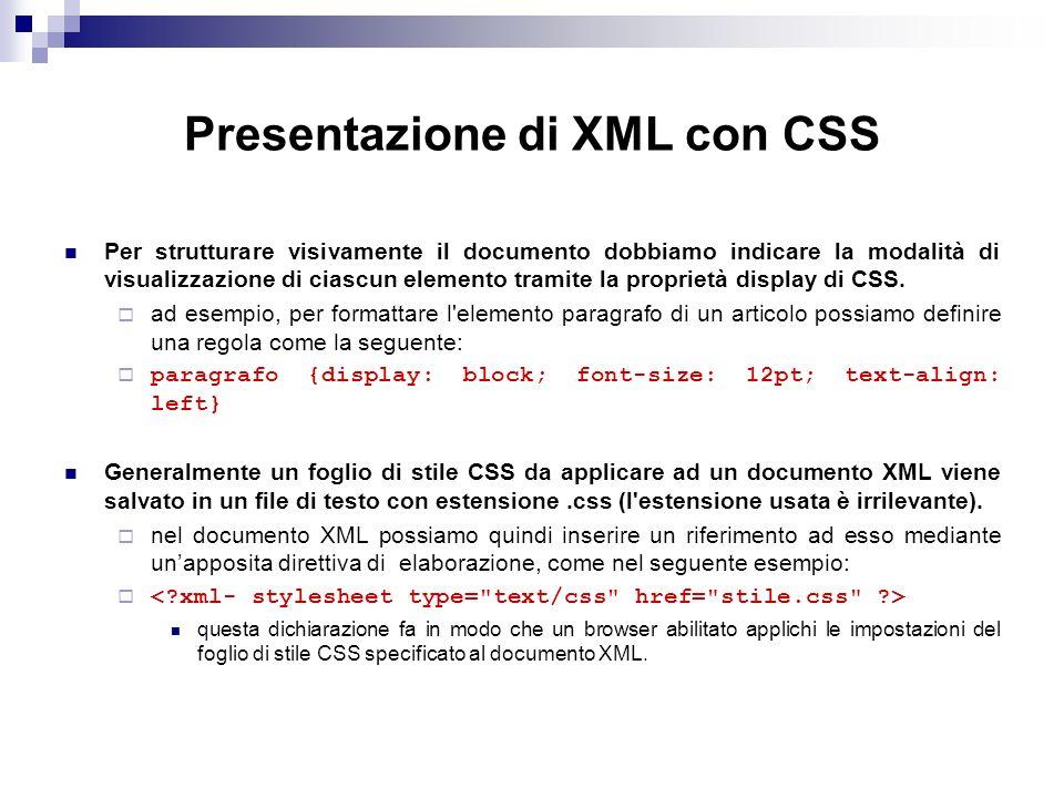 Presentazione di XML con CSS Per strutturare visivamente il documento dobbiamo indicare la modalità di visualizzazione di ciascun elemento tramite la proprietà display di CSS.