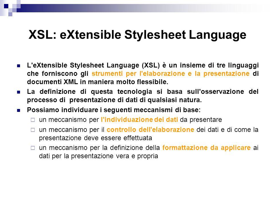XSL: eXtensible Stylesheet Language L eXtensible Stylesheet Language (XSL) è un insieme di tre linguaggi che forniscono gli strumenti per l elaborazione e la presentazione di documenti XML in maniera molto flessibile.