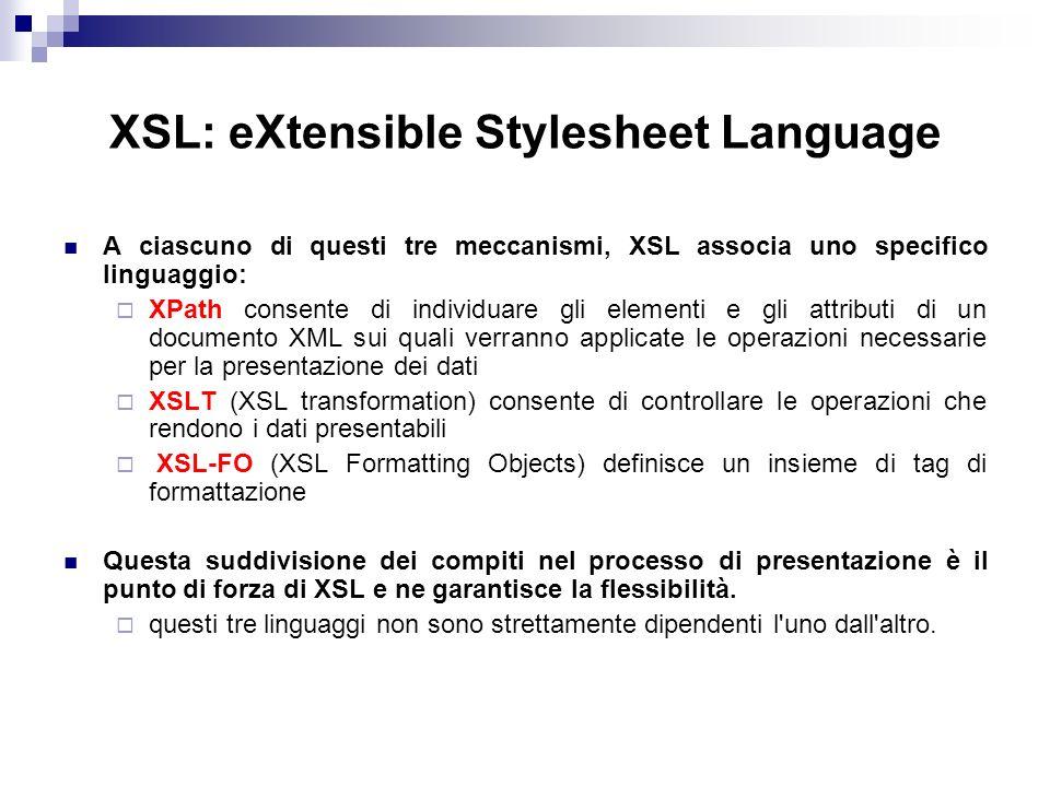 XSL: eXtensible Stylesheet Language A ciascuno di questi tre meccanismi, XSL associa uno specifico linguaggio: XPath consente di individuare gli elementi e gli attributi di un documento XML sui quali verranno applicate le operazioni necessarie per la presentazione dei dati XSLT (XSL transformation) consente di controllare le operazioni che rendono i dati presentabili XSL-FO (XSL Formatting Objects) definisce un insieme di tag di formattazione Questa suddivisione dei compiti nel processo di presentazione è il punto di forza di XSL e ne garantisce la flessibilità.