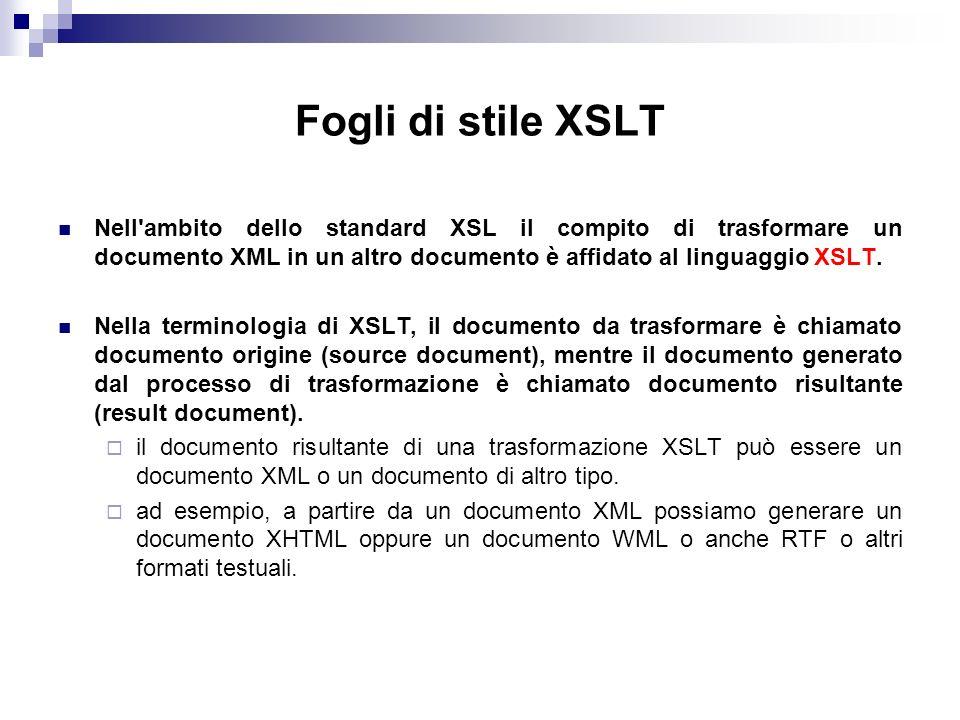 Fogli di stile XSLT Nell ambito dello standard XSL il compito di trasformare un documento XML in un altro documento è affidato al linguaggio XSLT.