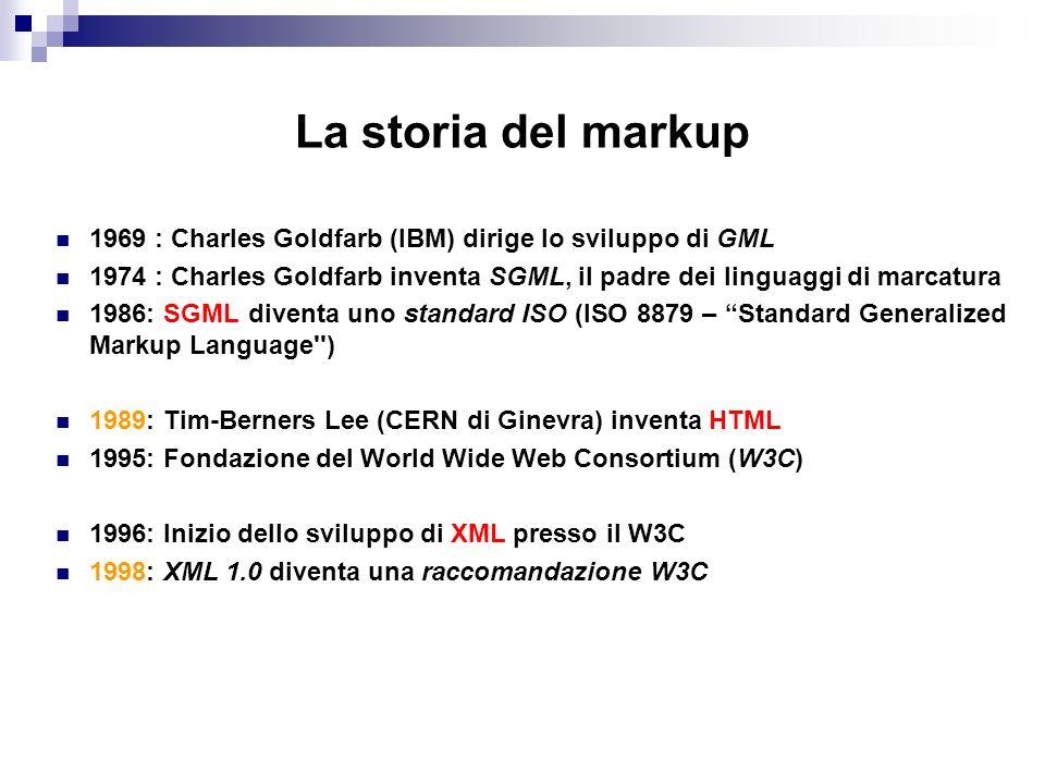 La storia del markup 1969 : Charles Goldfarb (IBM) dirige lo sviluppo di GML 1974 : Charles Goldfarb inventa SGML, il padre dei linguaggi di marcatura 1986: SGML diventa uno standard ISO (ISO 8879 – Standard Generalized Markup Language ) 1989: Tim-Berners Lee (CERN di Ginevra) inventa HTML 1995: Fondazione del World Wide Web Consortium (W3C) 1996: Inizio dello sviluppo di XML presso il W3C 1998: XML 1.0 diventa una raccomandazione W3C