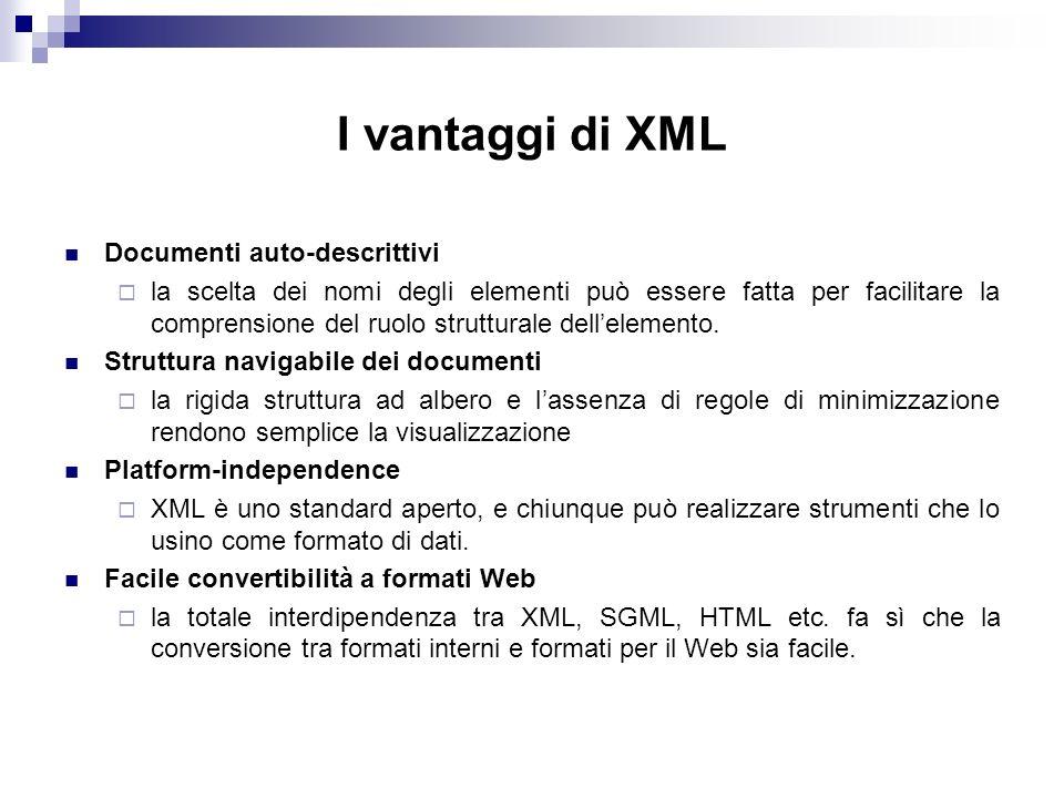 I vantaggi di XML Documenti auto-descrittivi la scelta dei nomi degli elementi può essere fatta per facilitare la comprensione del ruolo strutturale dellelemento.