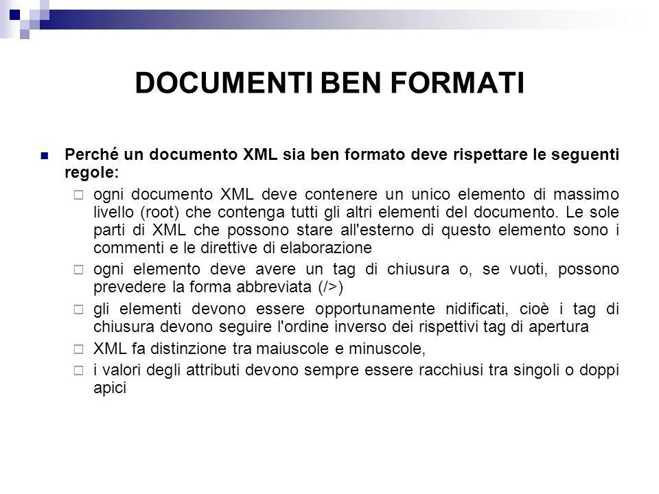 DOCUMENTI BEN FORMATI Perché un documento XML sia ben formato deve rispettare le seguenti regole: ogni documento XML deve contenere un unico elemento di massimo livello (root) che contenga tutti gli altri elementi del documento.