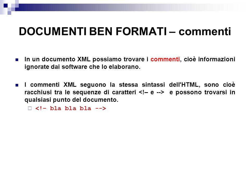 DOCUMENTI BEN FORMATI – commenti In un documento XML possiamo trovare i commenti, cioè informazioni ignorate dai software che lo elaborano.