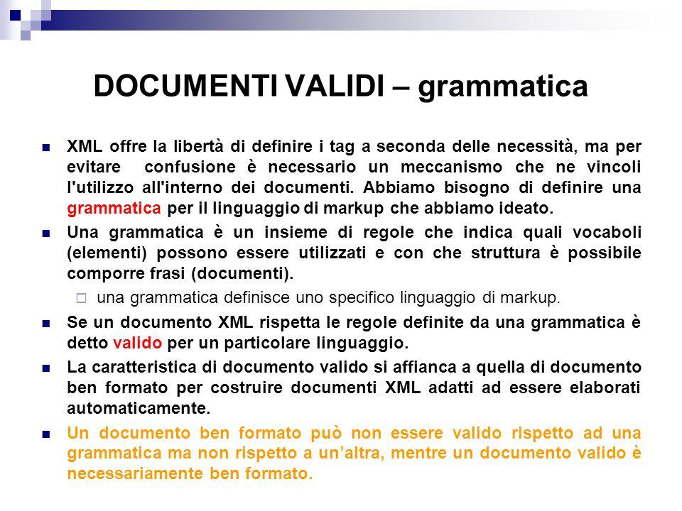 DOCUMENTI VALIDI – grammatica XML offre la libertà di definire i tag a seconda delle necessità, ma per evitare confusione è necessario un meccanismo che ne vincoli l utilizzo all interno dei documenti.