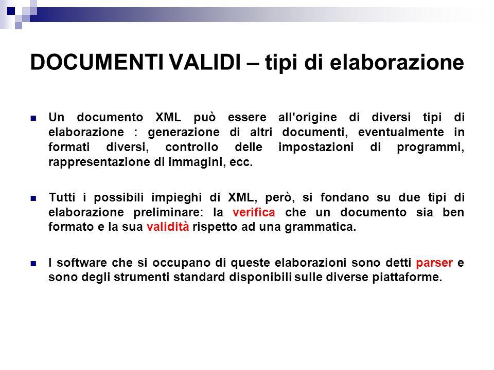 DOCUMENTI VALIDI – tipi di elaborazione Un documento XML può essere all origine di diversi tipi di elaborazione : generazione di altri documenti, eventualmente in formati diversi, controllo delle impostazioni di programmi, rappresentazione di immagini, ecc.