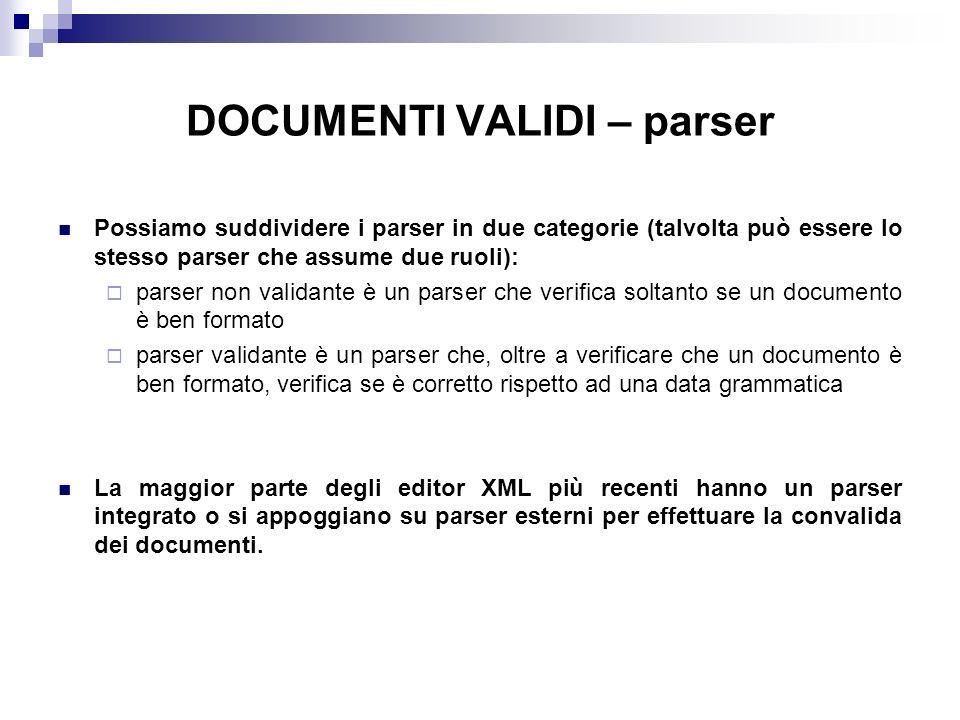 DOCUMENTI VALIDI – parser Possiamo suddividere i parser in due categorie (talvolta può essere lo stesso parser che assume due ruoli): parser non validante è un parser che verifica soltanto se un documento è ben formato parser validante è un parser che, oltre a verificare che un documento è ben formato, verifica se è corretto rispetto ad una data grammatica La maggior parte degli editor XML più recenti hanno un parser integrato o si appoggiano su parser esterni per effettuare la convalida dei documenti.