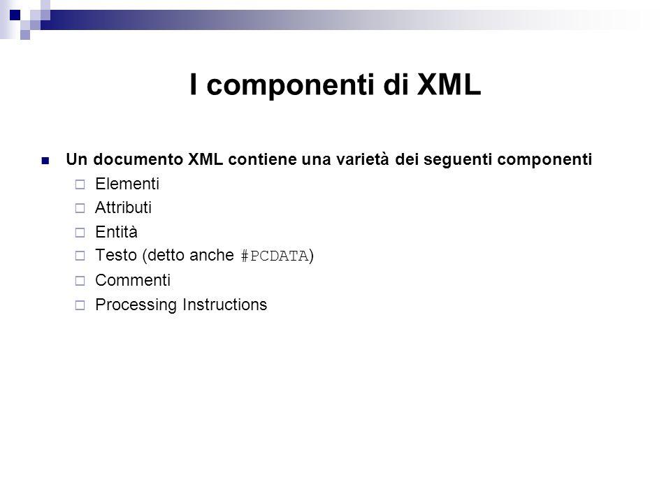 I componenti di XML Un documento XML contiene una varietà dei seguenti componenti Elementi Attributi Entità Testo (detto anche #PCDATA ) Commenti Processing Instructions
