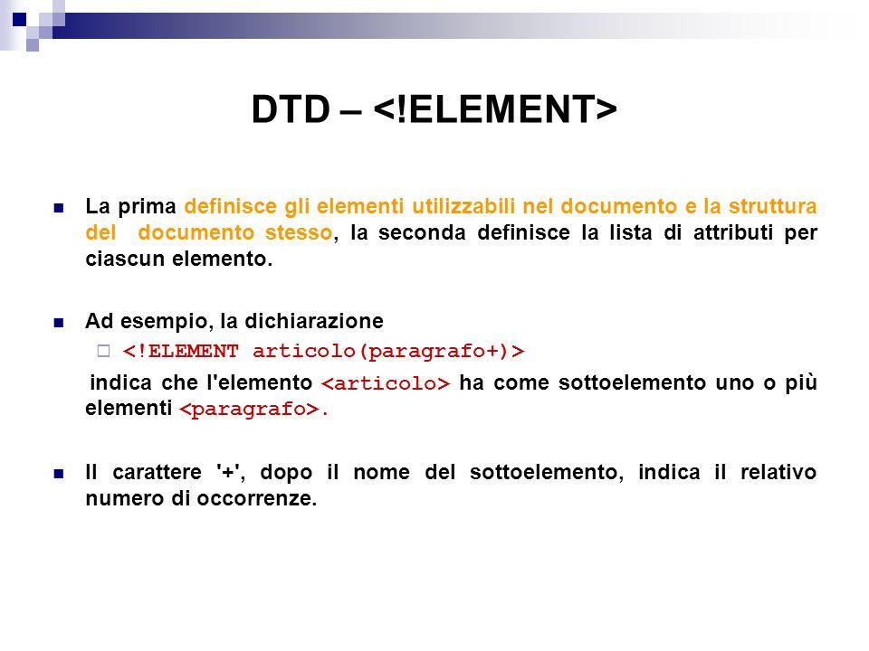 DTD – La prima definisce gli elementi utilizzabili nel documento e la struttura del documento stesso, la seconda definisce la lista di attributi per ciascun elemento.